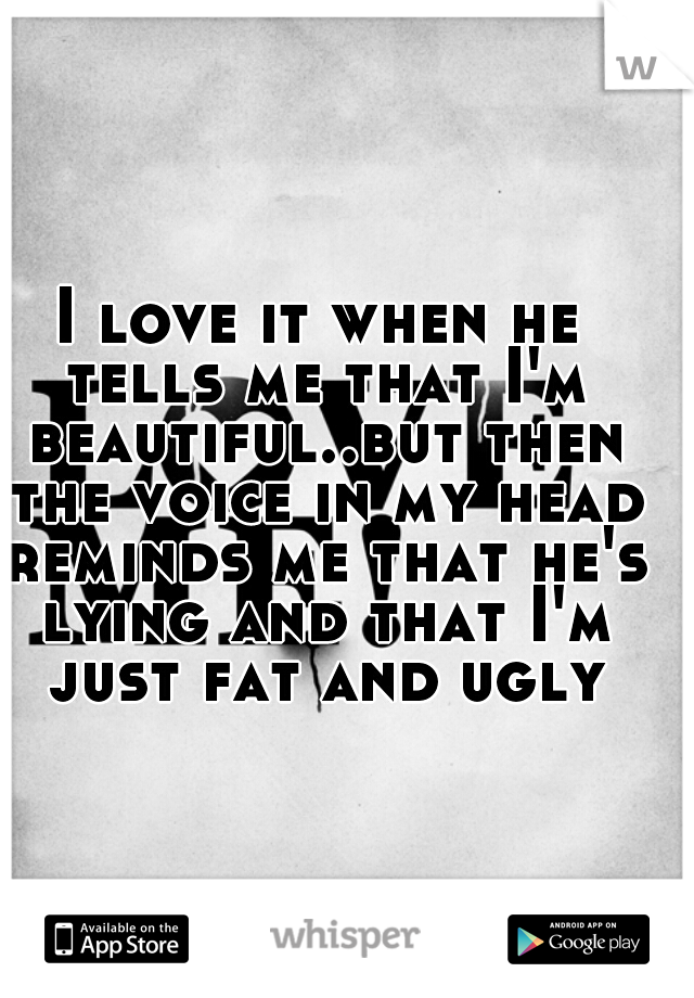I love it when he tells me that I'm beautiful..but then the voice in my head reminds me that he's lying and that I'm just fat and ugly