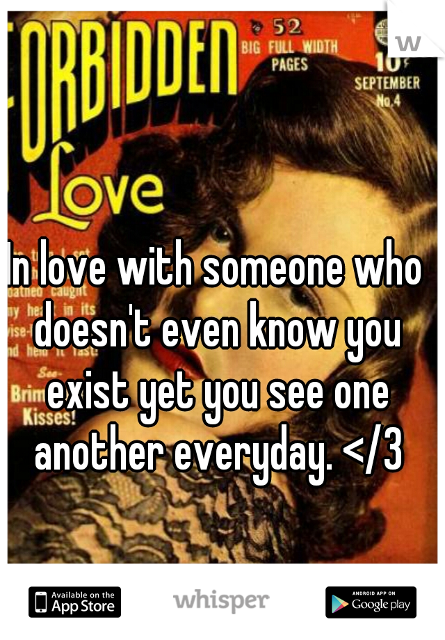 In love with someone who doesn't even know you exist yet you see one another everyday. </3