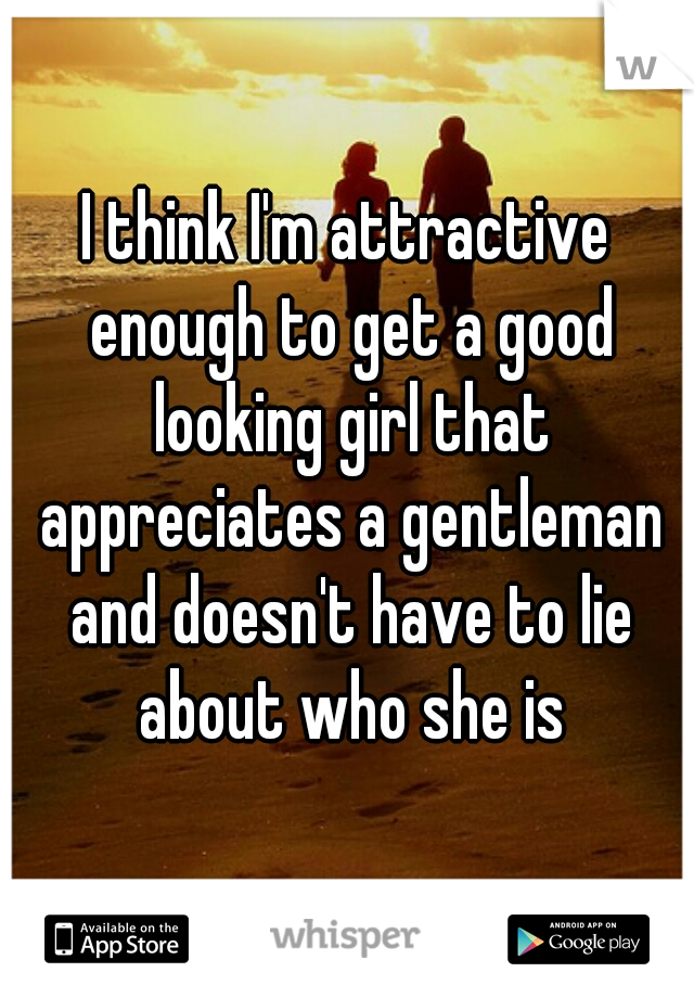 I think I'm attractive enough to get a good looking girl that appreciates a gentleman and doesn't have to lie about who she is