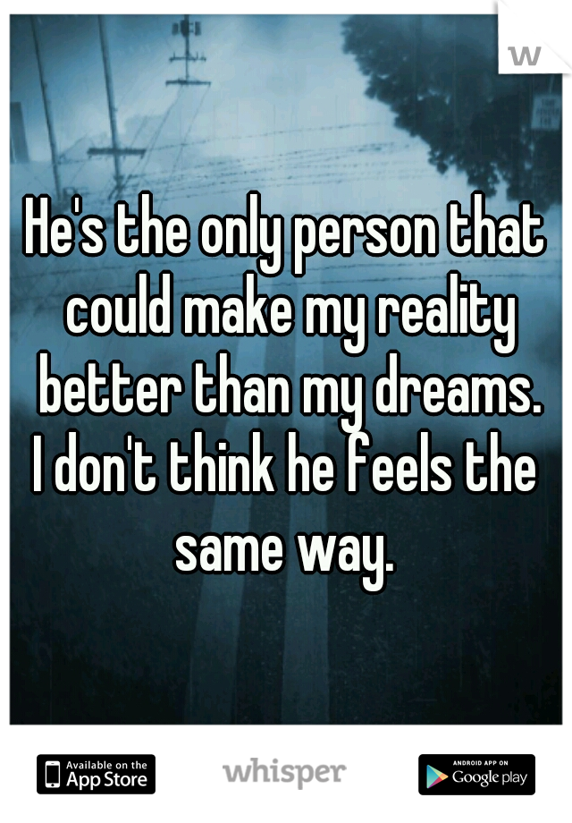 He's the only person that could make my reality better than my dreams. I don't think he feels the same way.