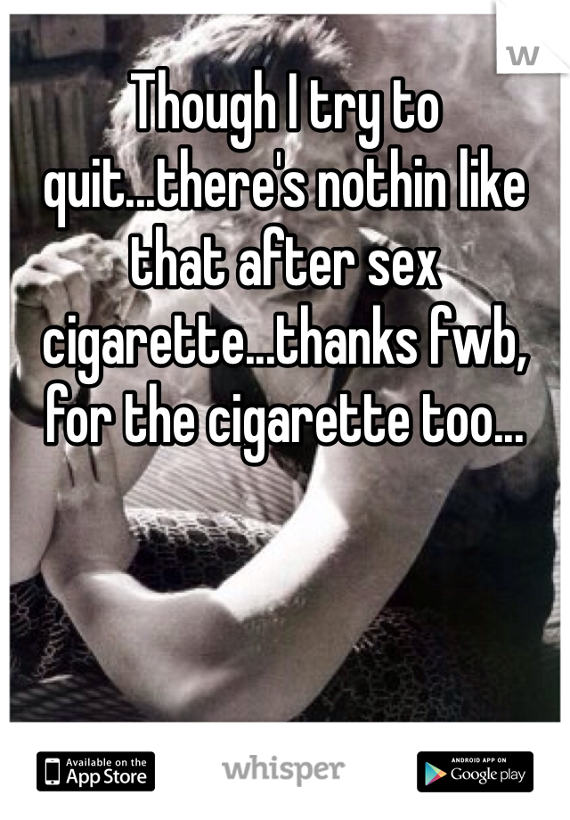 Though I try to quit...there's nothin like that after sex cigarette...thanks fwb, for the cigarette too...