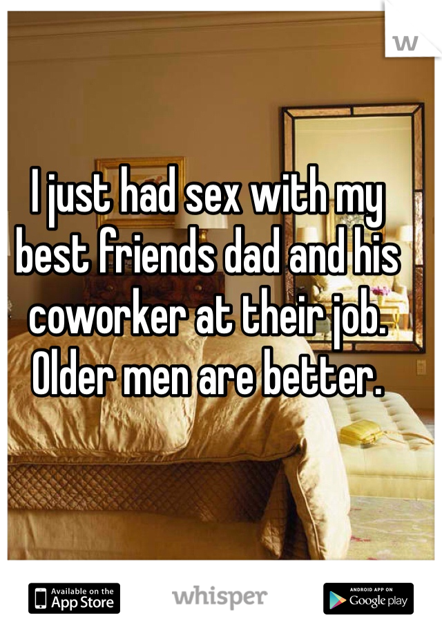 I just had sex with my best friends dad and his coworker at their job. Older men are better.