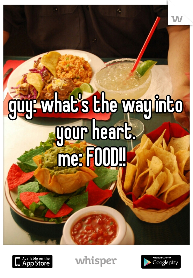guy: what's the way into your heart.   me: FOOD!!