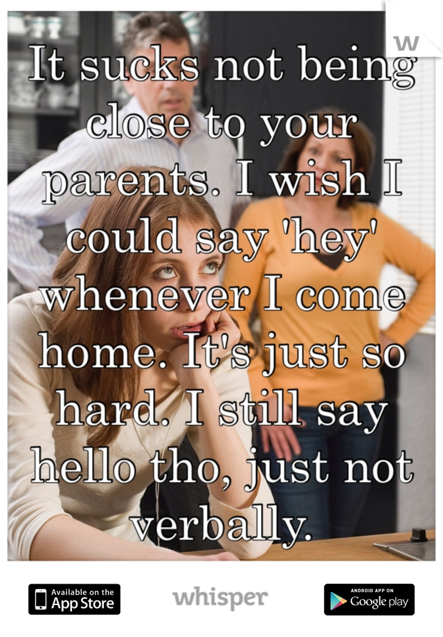 It sucks not being close to your parents. I wish I could say 'hey' whenever I come home. It's just so hard. I still say hello tho, just not verbally.