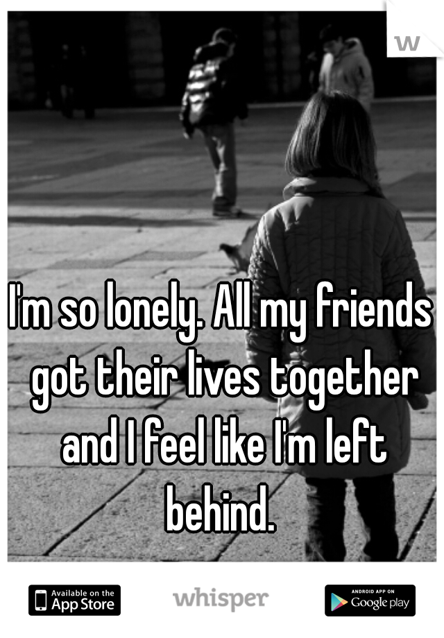 I'm so lonely. All my friends got their lives together and I feel like I'm left behind.