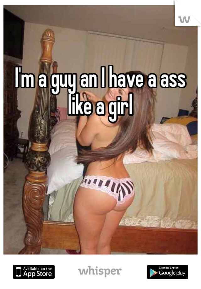 I'm a guy an I have a ass like a girl