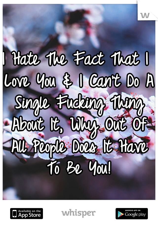 I Hate The Fact That I Love You & I Can't Do A Single Fucking Thing About It, Why Out Of All People Does It Have To Be You!