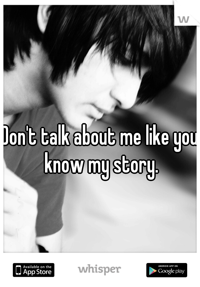 Don't talk about me like you know my story.