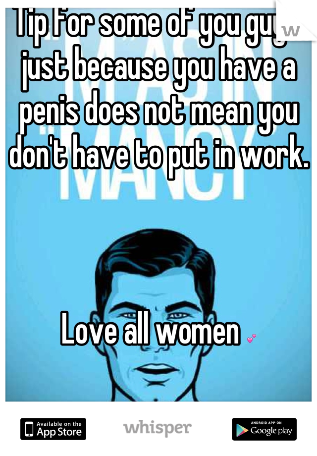 Tip for some of you guys: just because you have a penis does not mean you don't have to put in work.     Love all women 💕