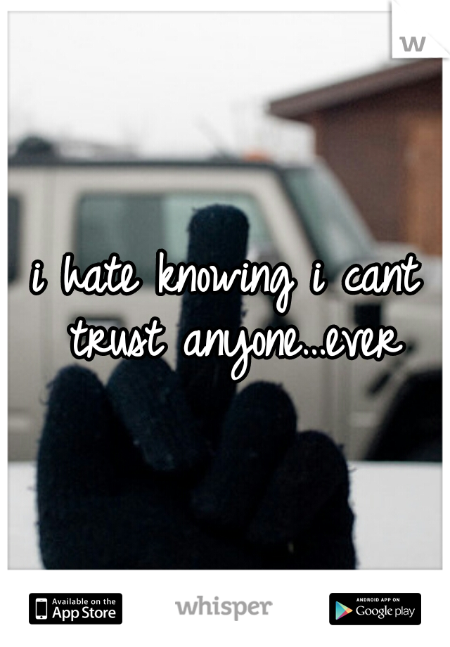 i hate knowing i cant trust anyone…ever