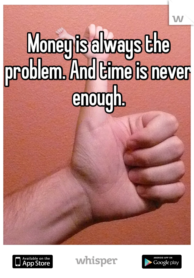 Money is always the problem. And time is never enough.