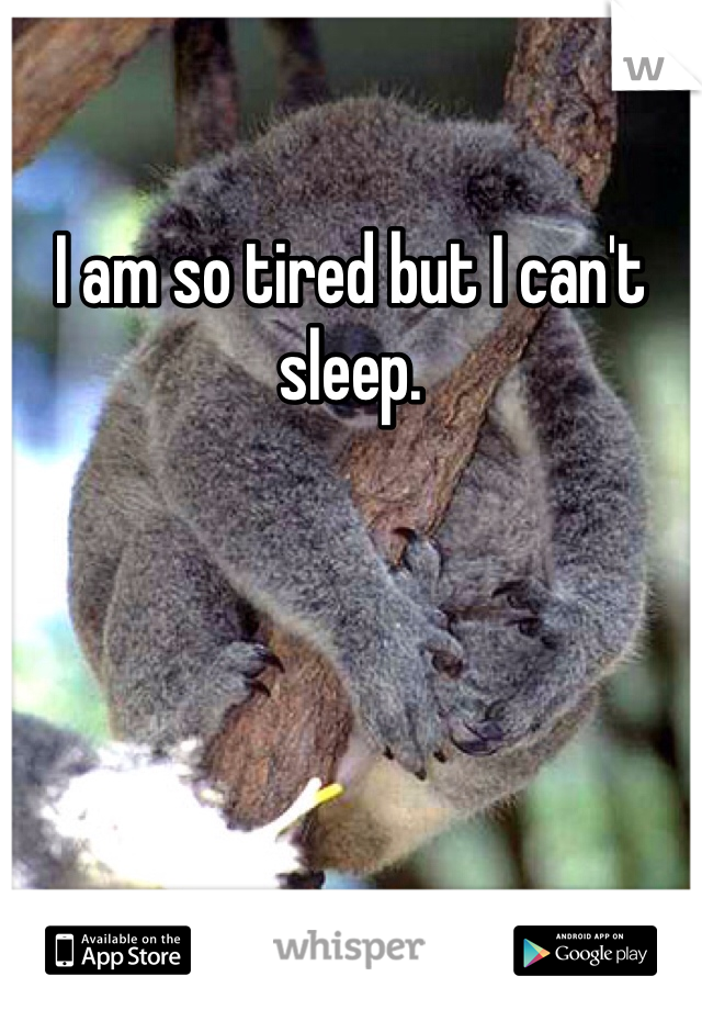 I am so tired but I can't sleep.