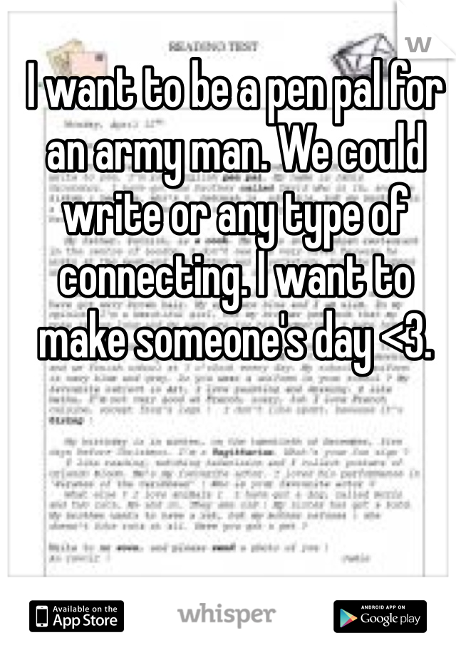 I want to be a pen pal for an army man. We could write or any type of connecting. I want to make someone's day <3.