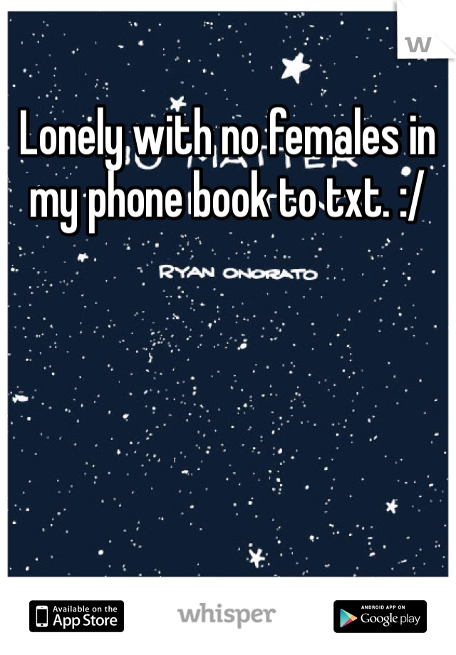 Lonely with no females in my phone book to txt. :/