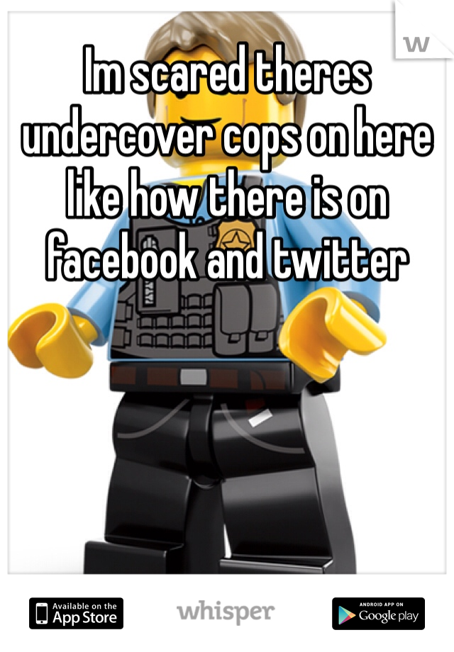 Im scared theres undercover cops on here like how there is on facebook and twitter