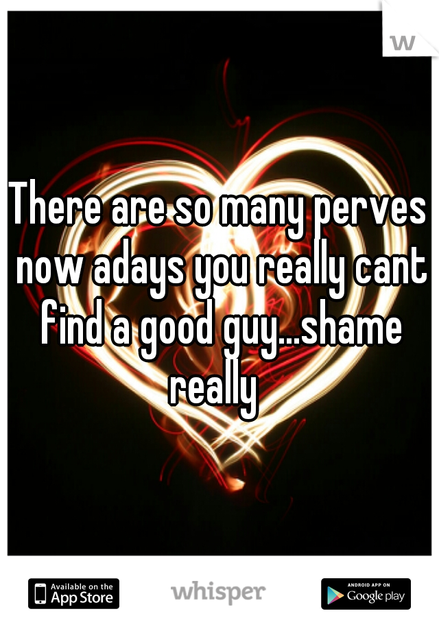 There are so many perves now adays you really cant find a good guy...shame really