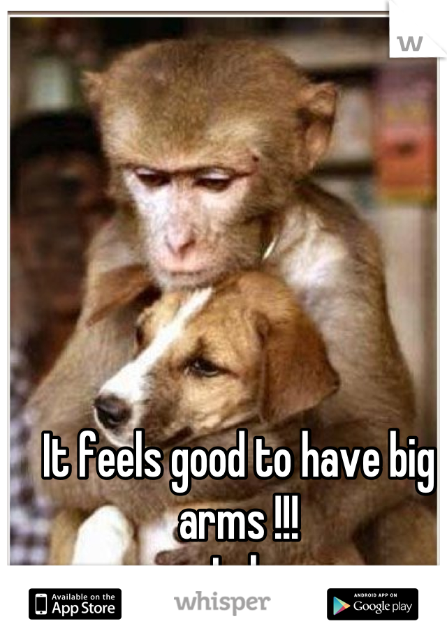 It feels good to have big arms !!!  Lol