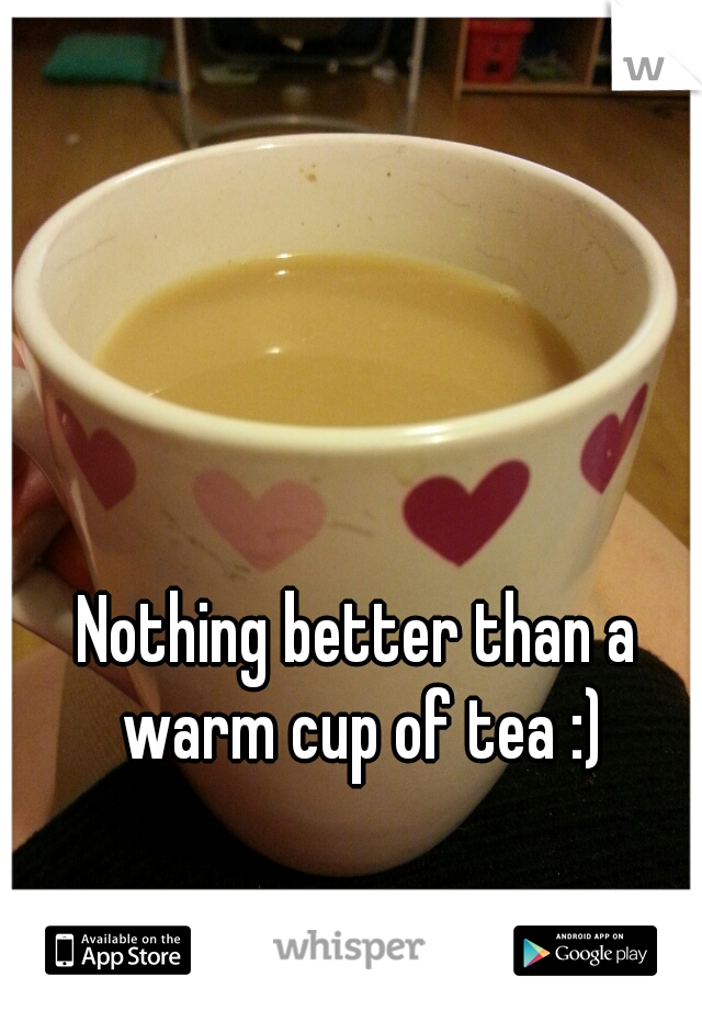 Nothing better than a warm cup of tea :)