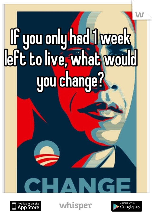 If you only had 1 week  left to live, what would you change?