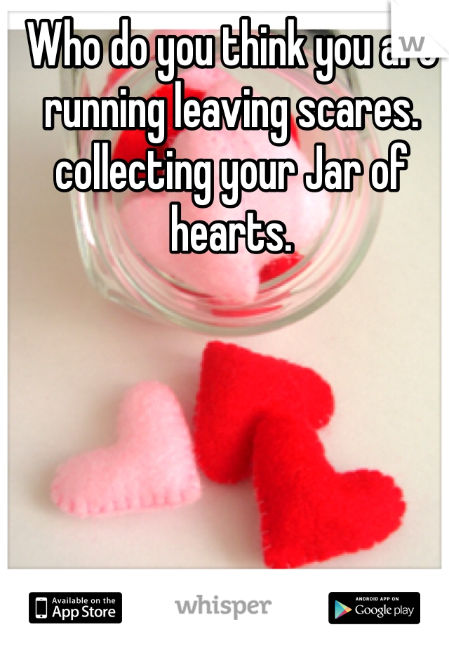 Who do you think you are running leaving scares. collecting your Jar of hearts.