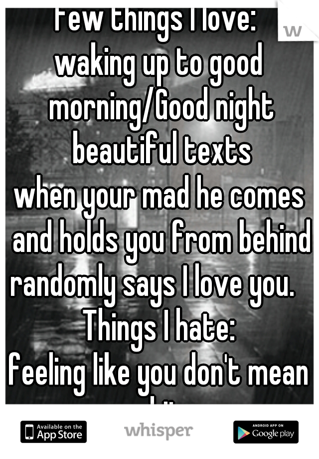 Few things I love:  waking up to good morning/Good night beautiful texts when your mad he comes and holds you from behind randomly says I love you.   Things I hate: feeling like you don't mean shit.