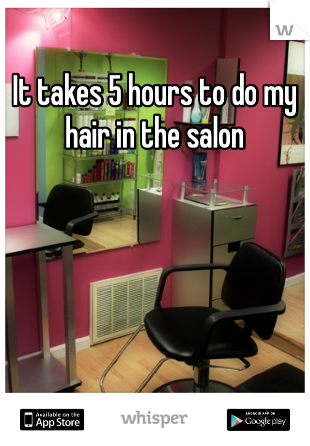 It takes 5 hours to do my hair in the salon