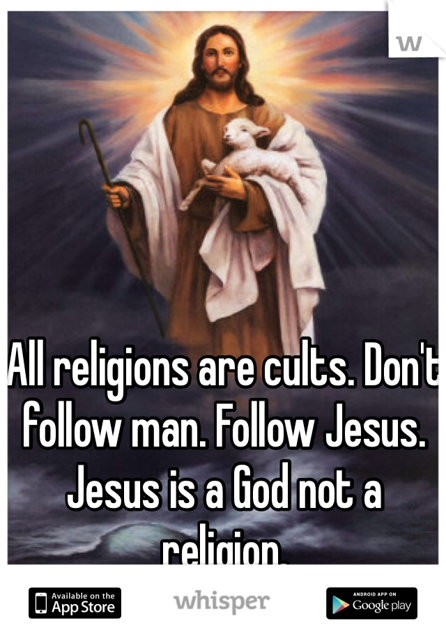 All religions are cults. Don't follow man. Follow Jesus. Jesus is a God not a religion.