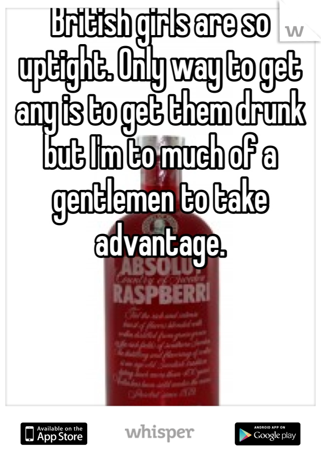 British girls are so uptight. Only way to get any is to get them drunk but I'm to much of a gentlemen to take advantage.