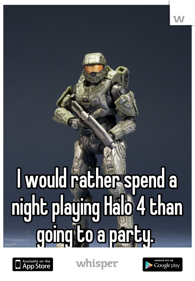 I would rather spend a night playing Halo 4 than going to a party.