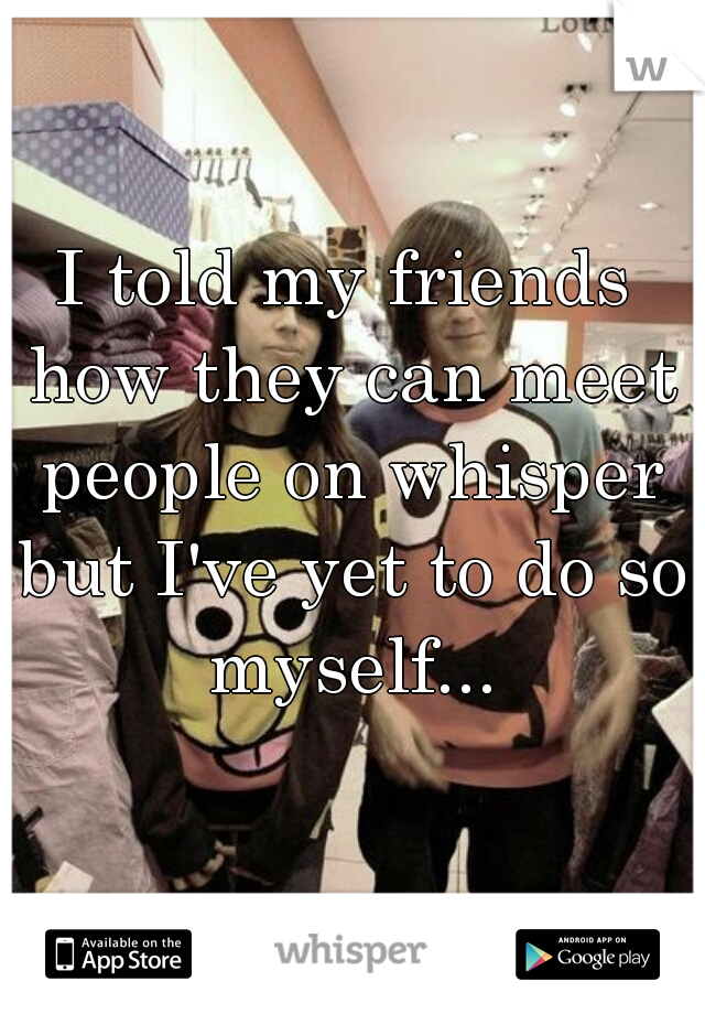 I told my friends how they can meet people on whisper but I've yet to do so myself...