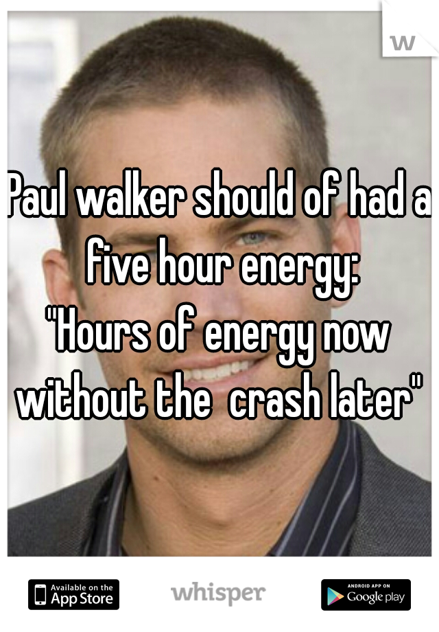 """Paul walker should of had a five hour energy:  """"Hours of energy now without the  crash later"""""""