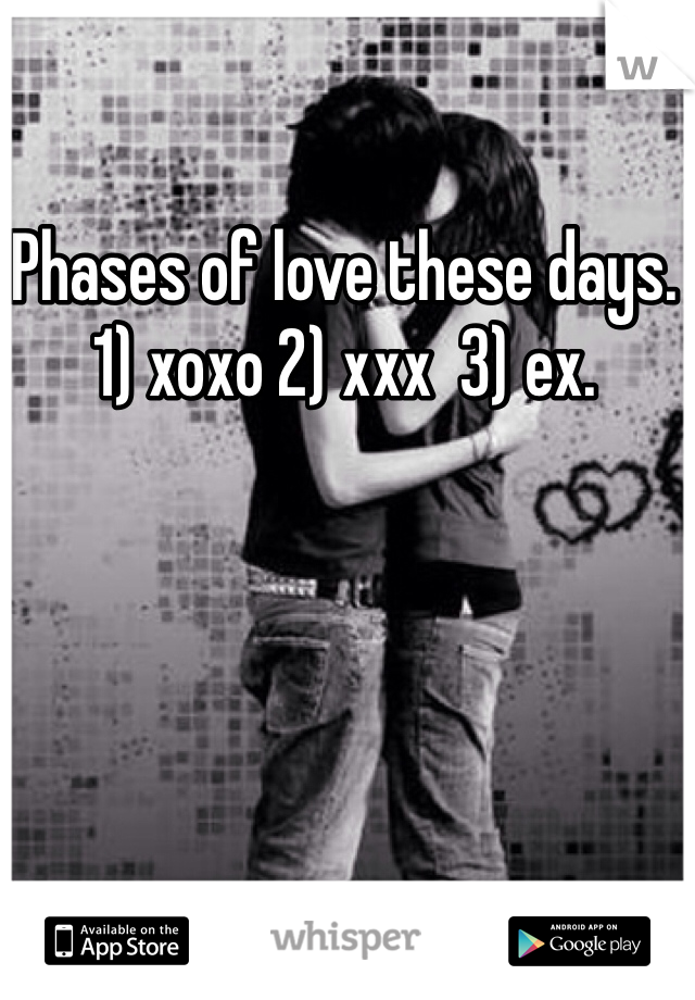 Phases of love these days. 1) xoxo 2) xxx  3) ex.