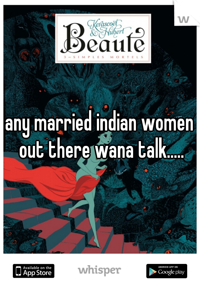 any married indian women out there wana talk.....