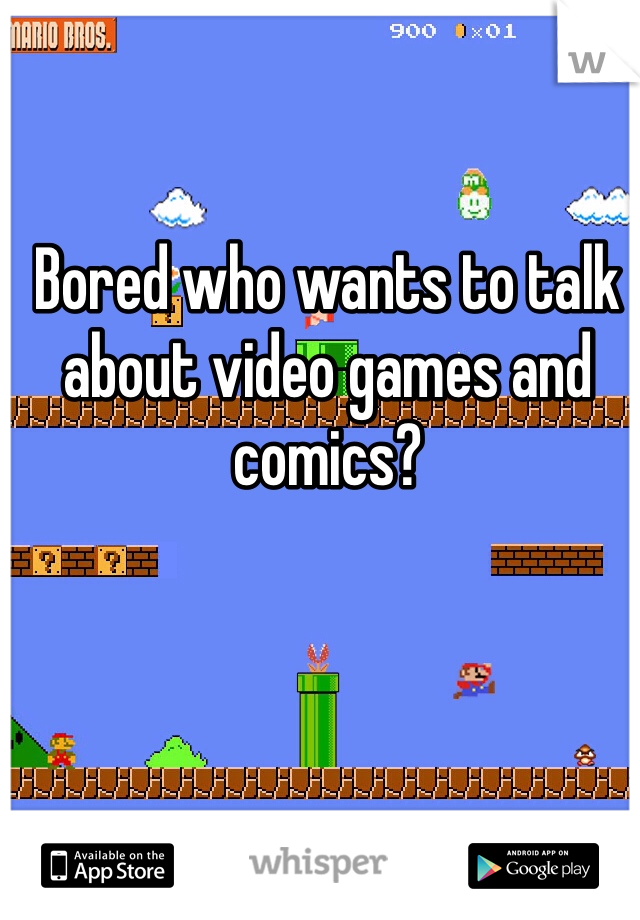 Bored who wants to talk about video games and comics?