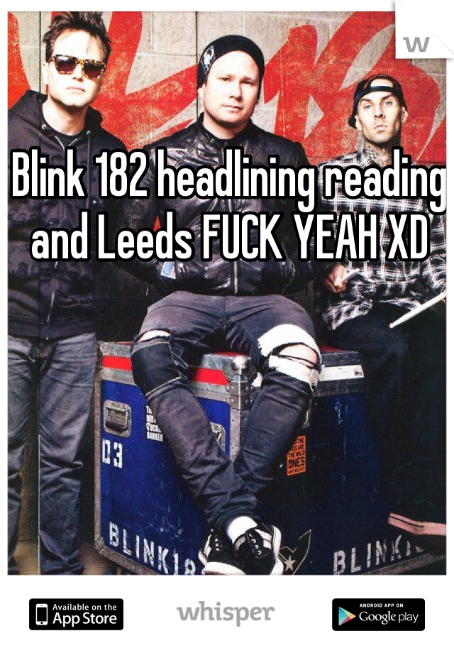 Blink 182 headlining reading and Leeds FUCK YEAH XD