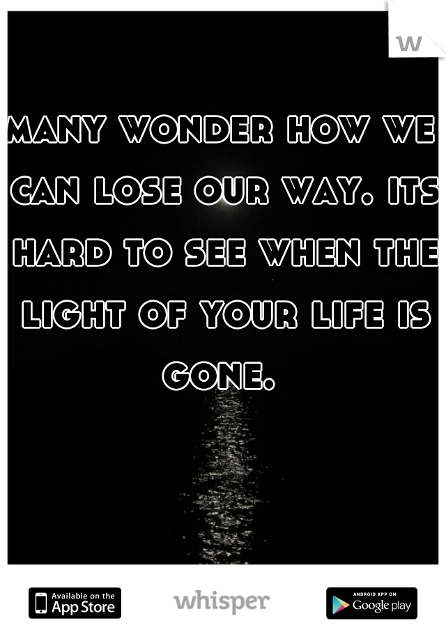 many wonder how we can lose our way. its hard to see when the light of your life is gone.