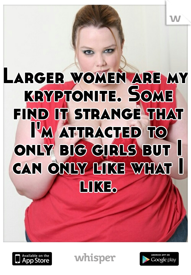 Larger women are my kryptonite. Some find it strange that I'm attracted to only big girls but I can only like what I like.