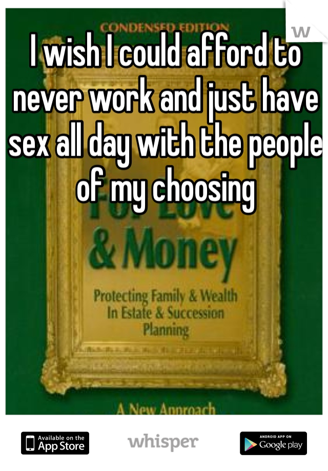 I wish I could afford to never work and just have sex all day with the people of my choosing