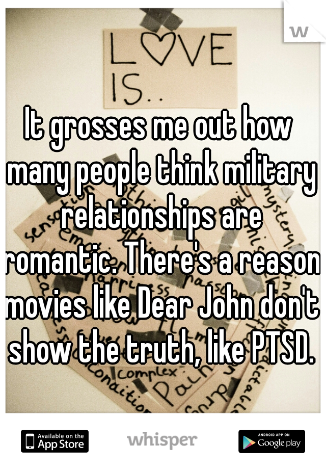 It grosses me out how many people think military relationships are romantic. There's a reason movies like Dear John don't show the truth, like PTSD.