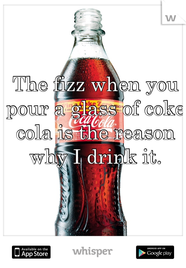 The fizz when you pour a glass of coke cola is the reason why I drink it.