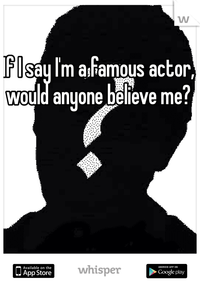 If I say I'm a famous actor, would anyone believe me?