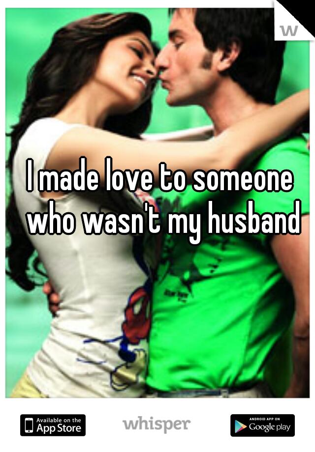 I made love to someone who wasn't my husband