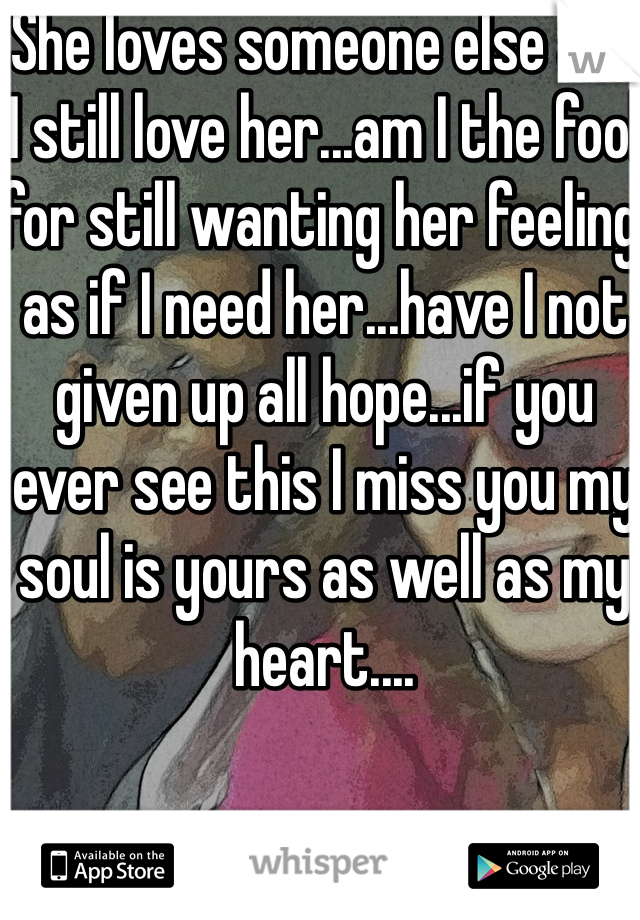 She loves someone else and I still love her...am I the fool for still wanting her feeling as if I need her...have I not given up all hope...if you ever see this I miss you my soul is yours as well as my heart....