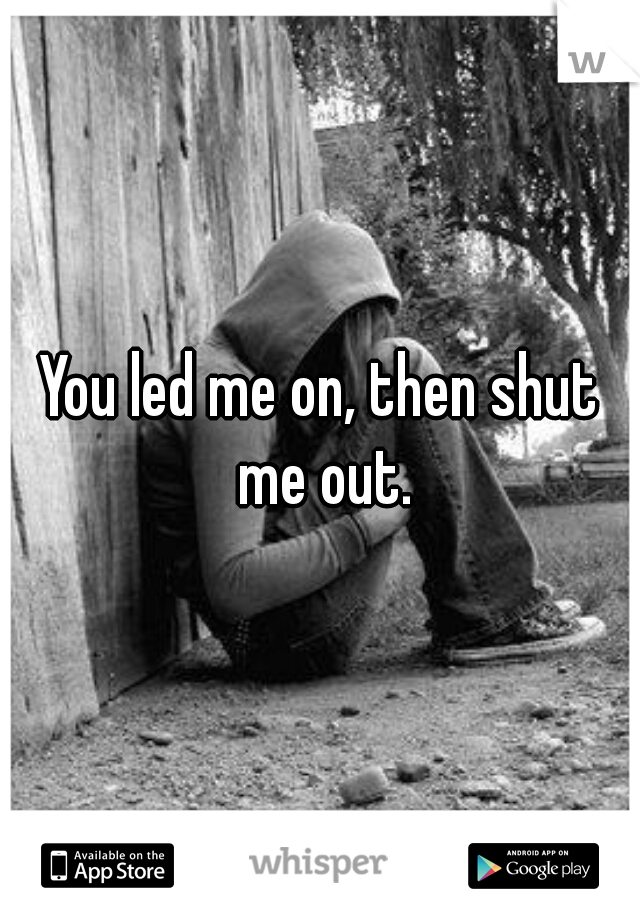 You led me on, then shut me out.