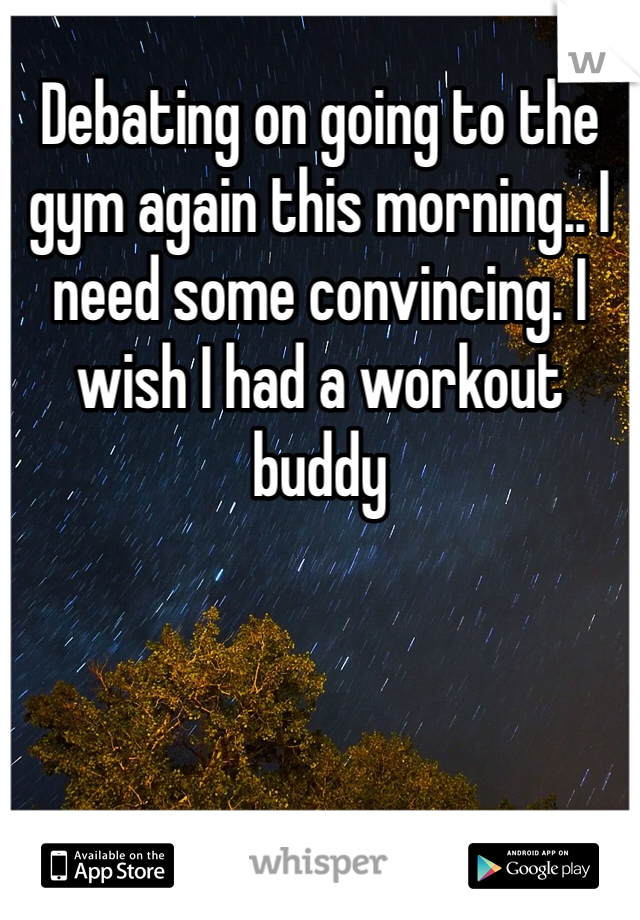 Debating on going to the gym again this morning.. I need some convincing. I wish I had a workout buddy