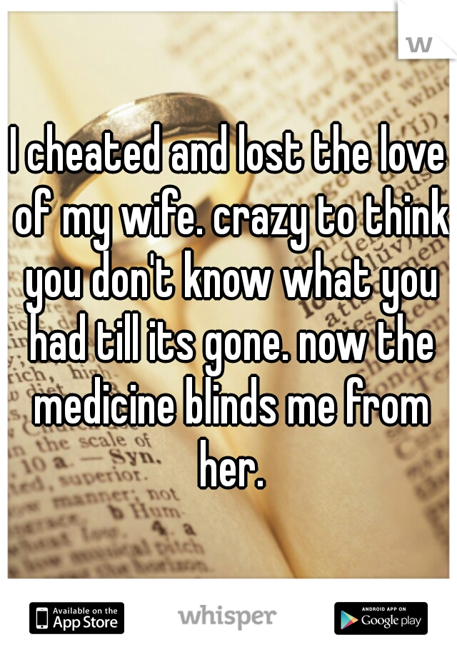I cheated and lost the love of my wife. crazy to think you don't know what you had till its gone. now the medicine blinds me from her.