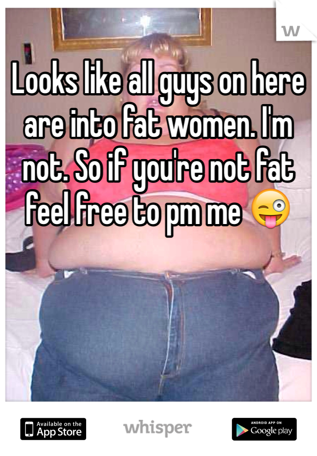 Looks like all guys on here are into fat women. I'm not. So if you're not fat feel free to pm me 😜
