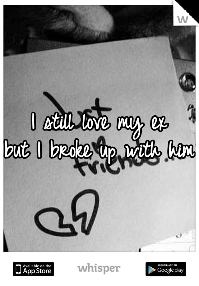 I still love my ex but I broke up with him