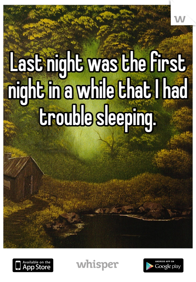Last night was the first night in a while that I had trouble sleeping.