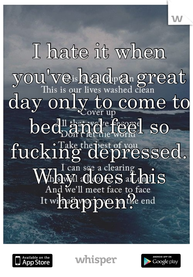 I hate it when you've had a great day only to come to bed and feel so fucking depressed.  Why does this happen?